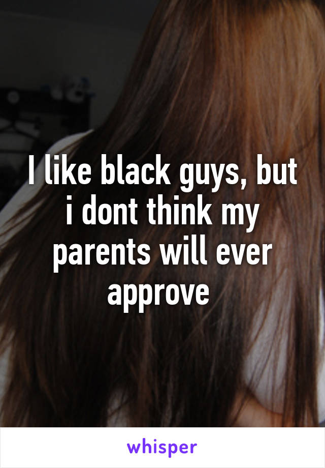 I like black guys, but i dont think my parents will ever approve
