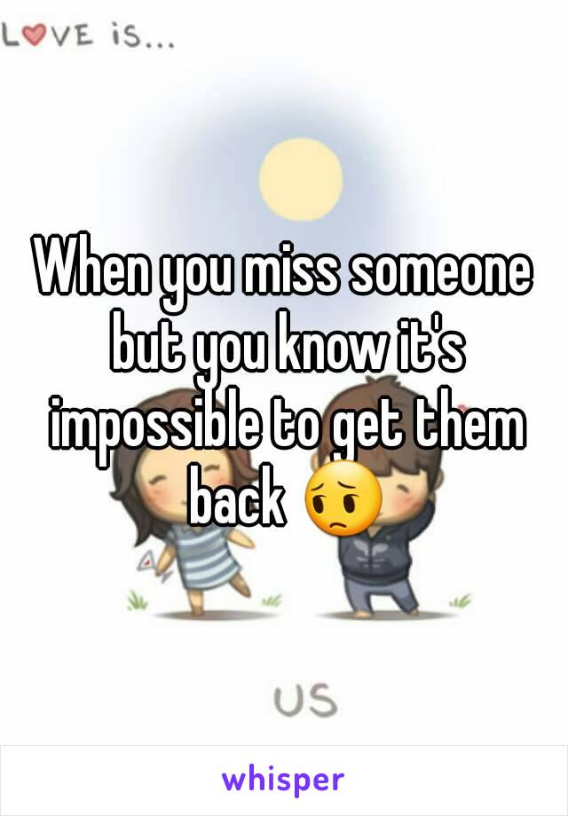 When you miss someone but you know it's impossible to get them back 😔