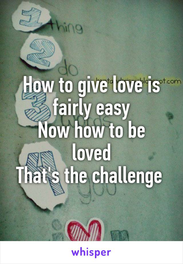 How to give love is fairly easy Now how to be loved That's the challenge