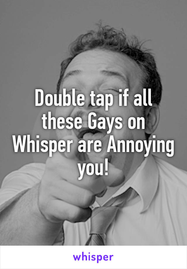 Double tap if all these Gays on Whisper are Annoying you!