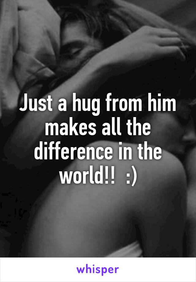 Just a hug from him makes all the difference in the world!!  :)