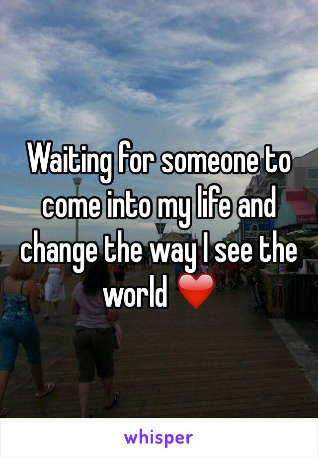 Waiting for someone to come into my life and change the way I see the world ❤️
