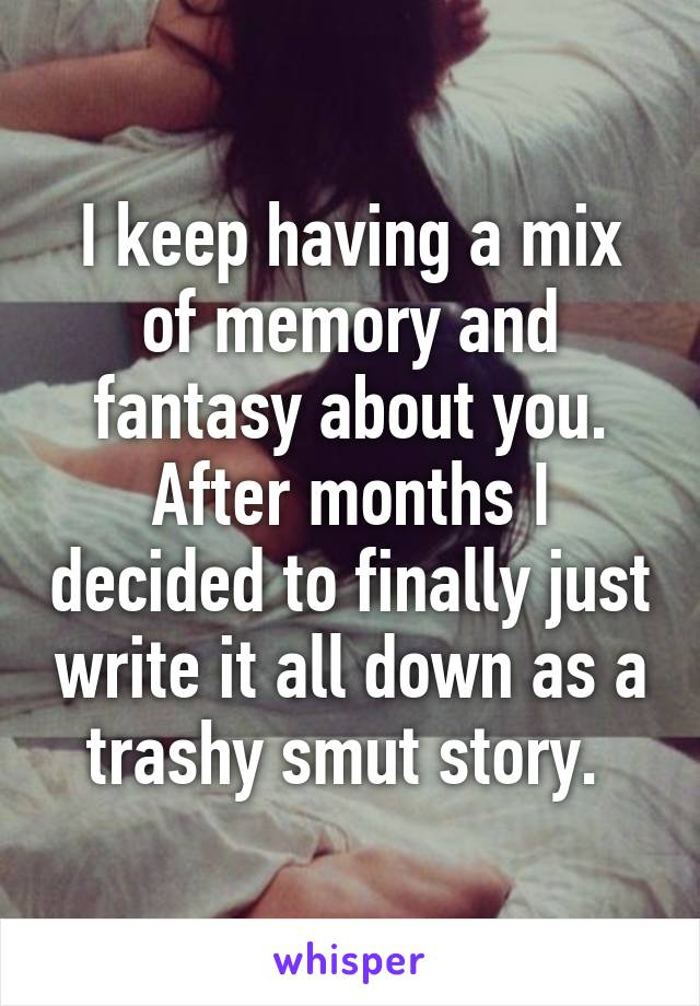 I keep having a mix of memory and fantasy about you. After months I decided to finally just write it all down as a trashy smut story.