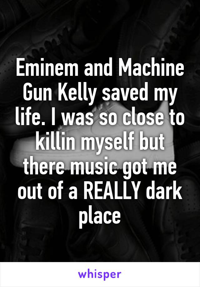 Eminem and Machine Gun Kelly saved my life. I was so close to killin myself but there music got me out of a REALLY dark place