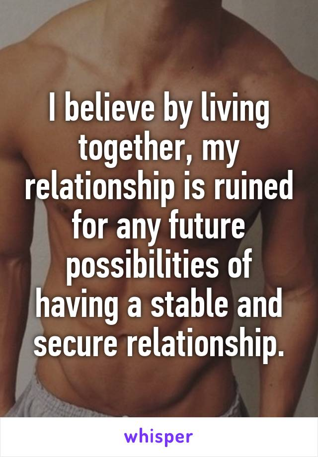 I believe by living together, my relationship is ruined for any future possibilities of having a stable and secure relationship.