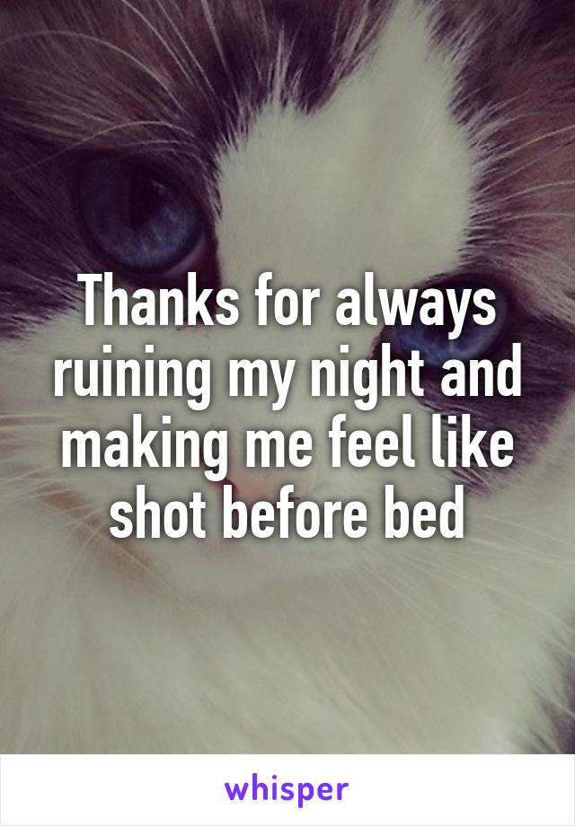 Thanks for always ruining my night and making me feel like shot before bed