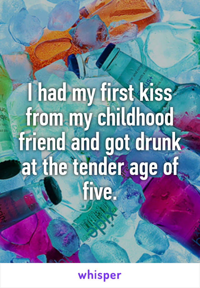 I had my first kiss from my childhood friend and got drunk at the tender age of five.