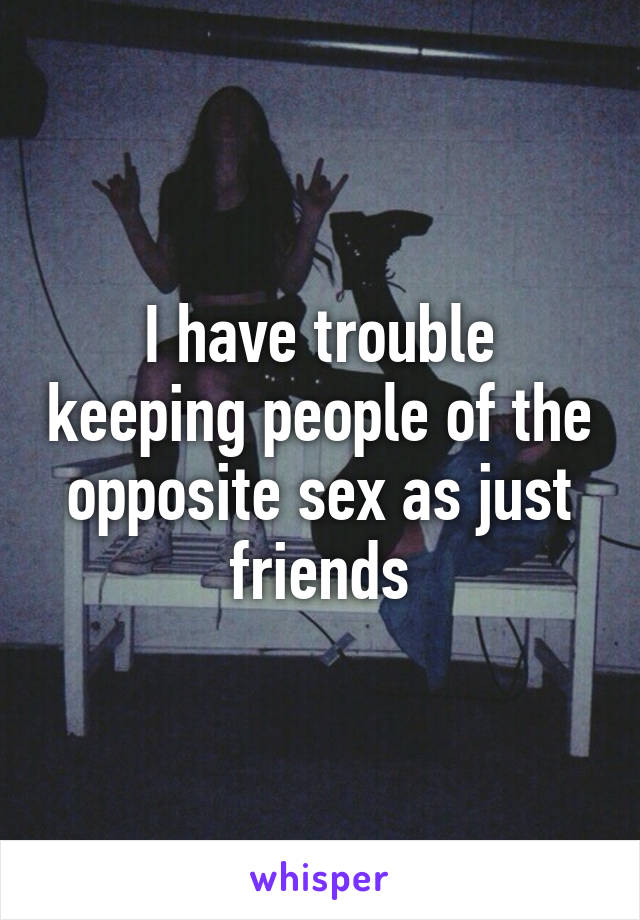 I have trouble keeping people of the opposite sex as just friends