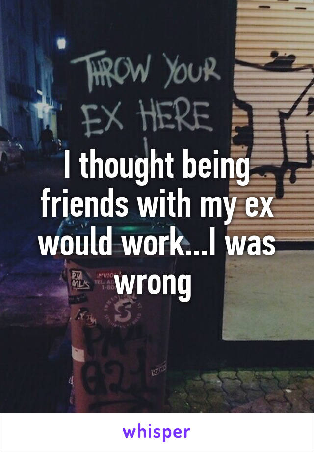 I thought being friends with my ex would work...I was wrong