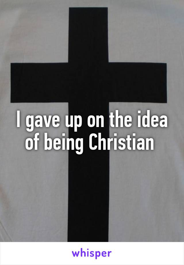 I gave up on the idea of being Christian