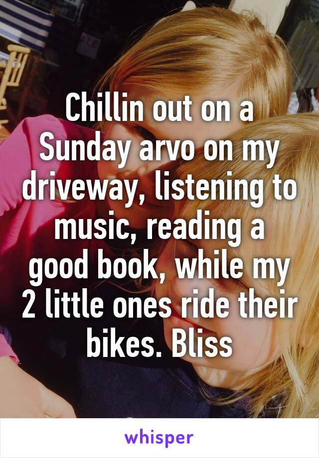 Chillin out on a Sunday arvo on my driveway, listening to music, reading a good book, while my 2 little ones ride their bikes. Bliss