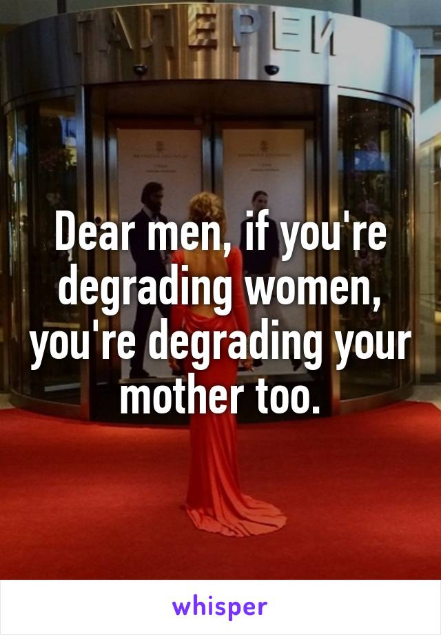 Dear men, if you're degrading women, you're degrading your mother too.