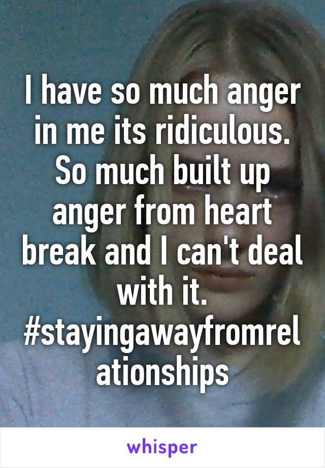 I have so much anger in me its ridiculous. So much built up anger from heart break and I can't deal with it. #stayingawayfromrelationships