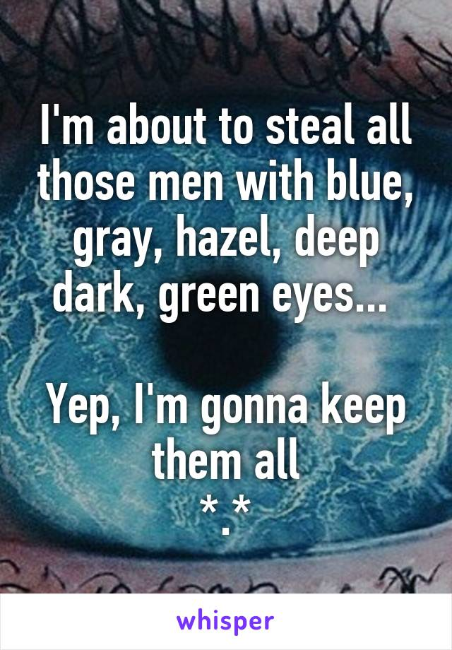 I'm about to steal all those men with blue, gray, hazel, deep dark, green eyes...   Yep, I'm gonna keep them all *.*