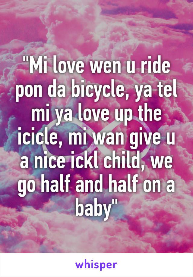 """""""Mi love wen u ride pon da bicycle, ya tel mi ya love up the icicle, mi wan give u a nice ickl child, we go half and half on a baby"""""""