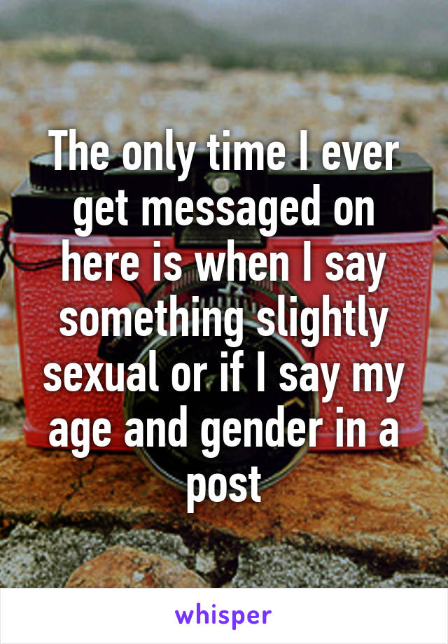 The only time I ever get messaged on here is when I say something slightly sexual or if I say my age and gender in a post