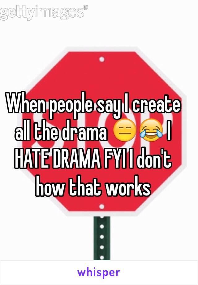 When people say I create all the drama 😑😂 I HATE DRAMA FYI I don't how that works
