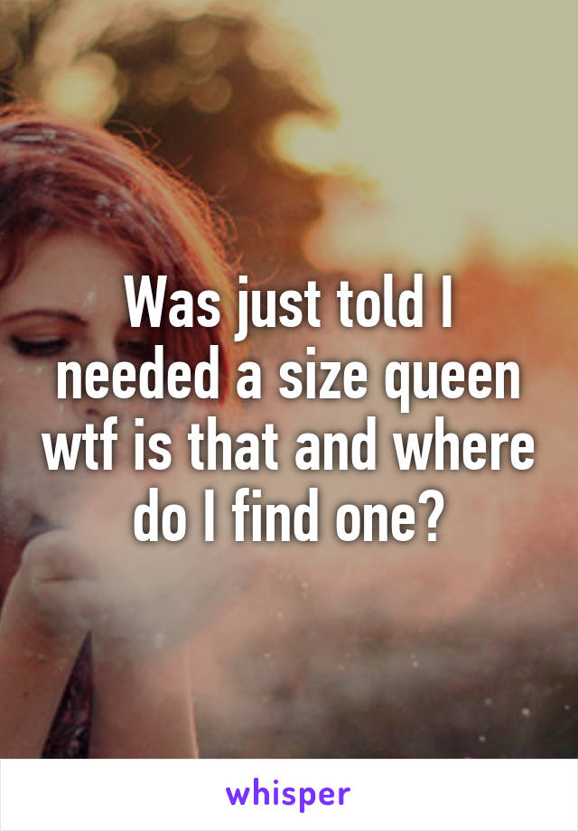 Was just told I needed a size queen wtf is that and where do I find one?
