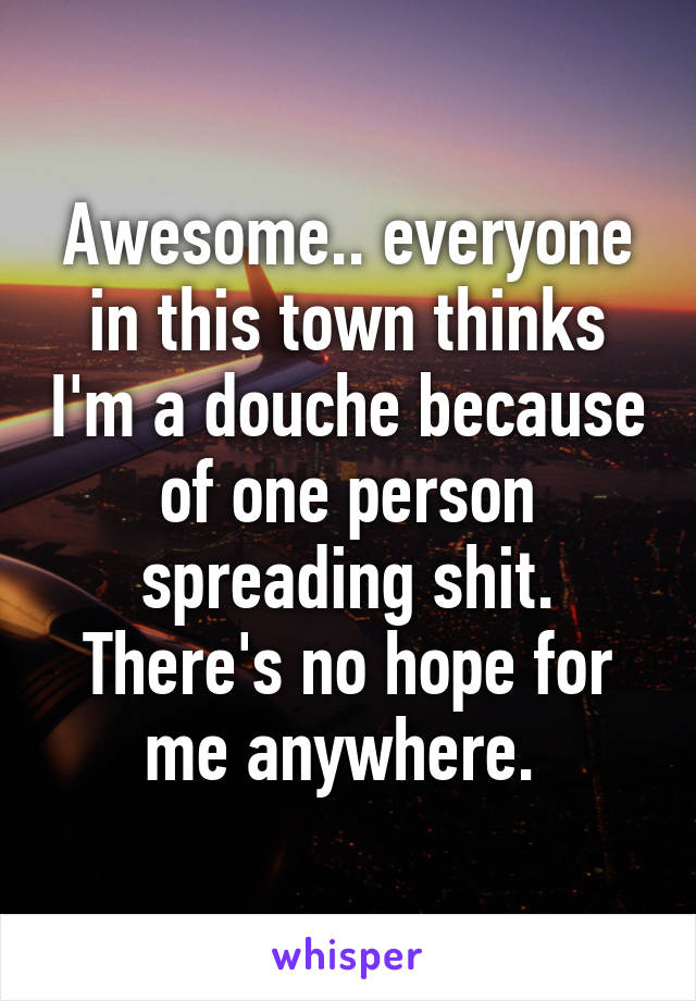 Awesome.. everyone in this town thinks I'm a douche because of one person spreading shit. There's no hope for me anywhere.