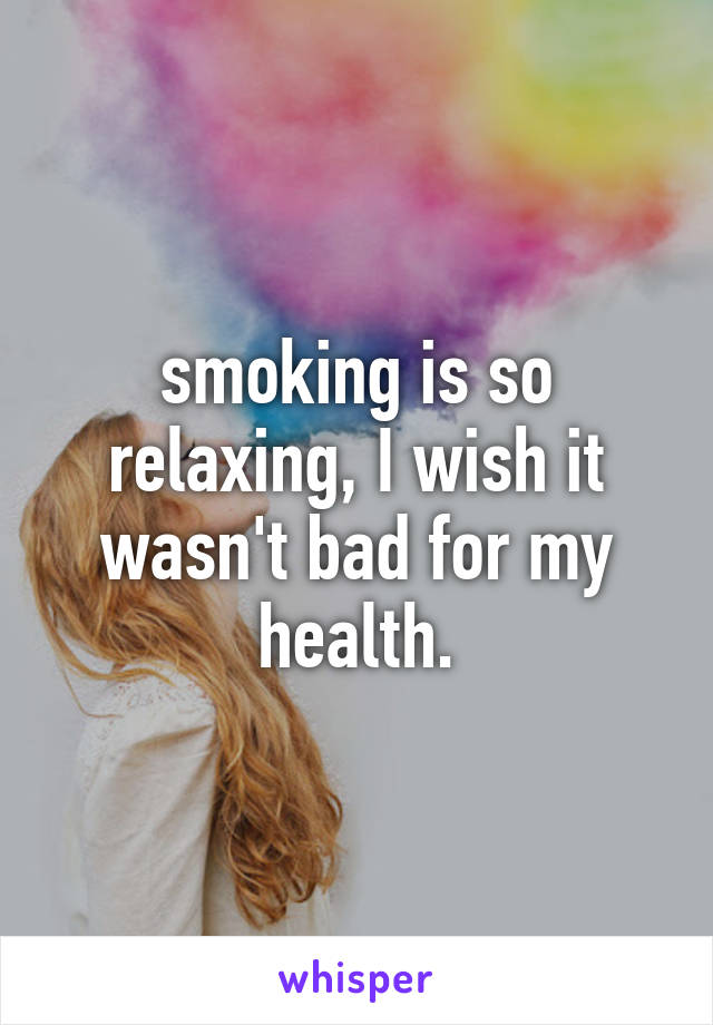 smoking is so relaxing, I wish it wasn't bad for my health.