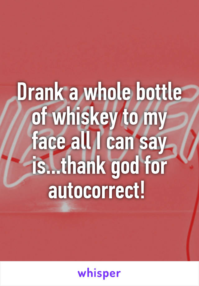 Drank a whole bottle of whiskey to my face all I can say is...thank god for autocorrect!