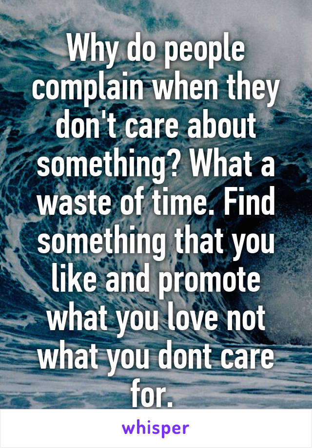 Why do people complain when they don't care about something? What a waste of time. Find something that you like and promote what you love not what you dont care for.