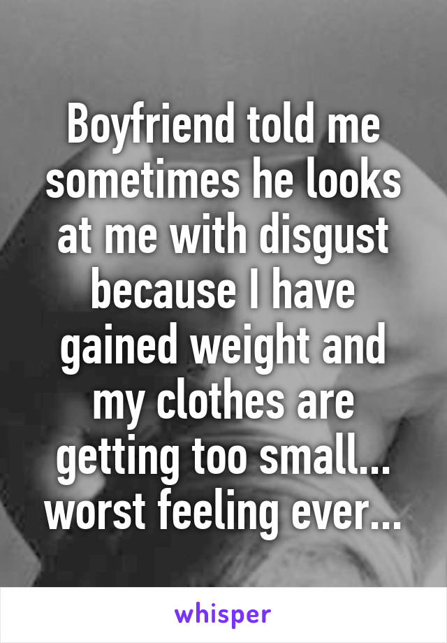 Boyfriend told me sometimes he looks at me with disgust because I have gained weight and my clothes are getting too small... worst feeling ever...
