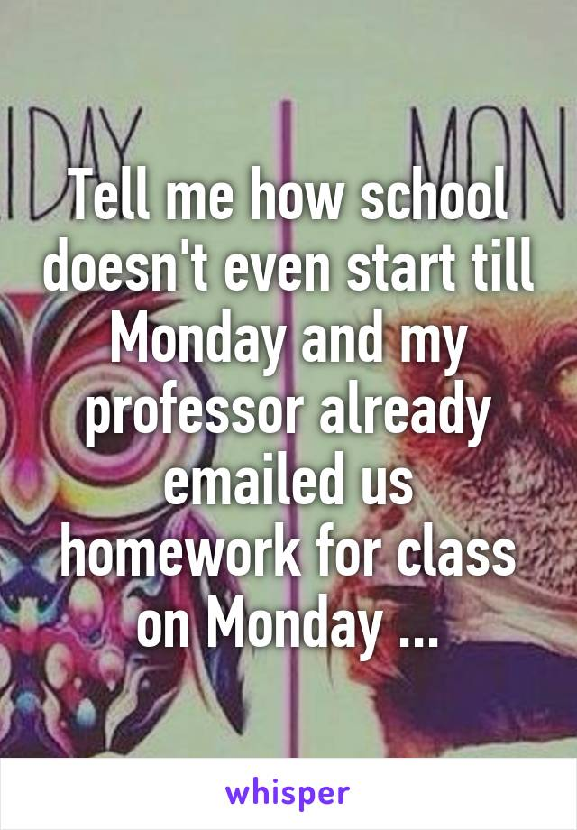 Tell me how school doesn't even start till Monday and my professor already emailed us homework for class on Monday ...