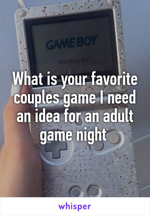 What is your favorite couples game I need an idea for an adult game night