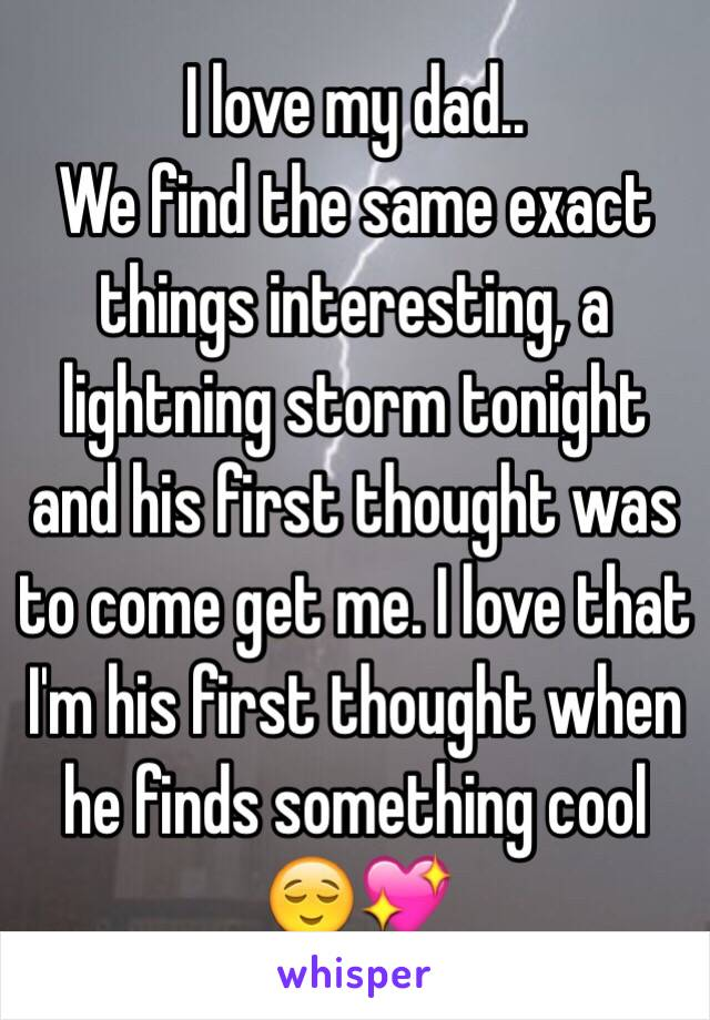 I love my dad.. We find the same exact things interesting, a lightning storm tonight and his first thought was to come get me. I love that I'm his first thought when he finds something cool 😌💖