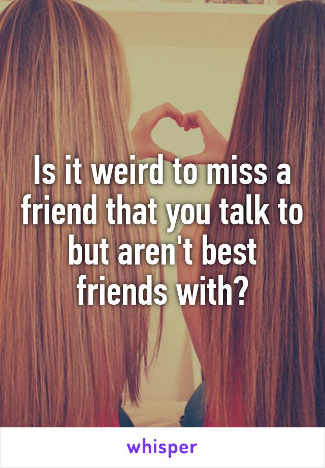 Is it weird to miss a friend that you talk to but aren't best friends with?