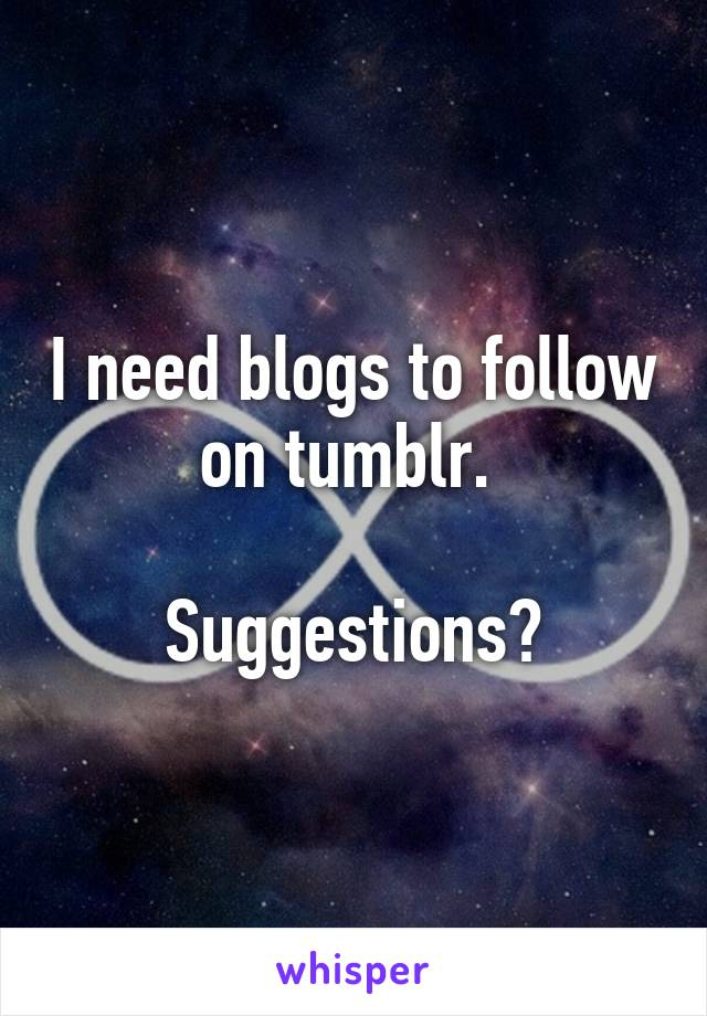 I need blogs to follow on tumblr.   Suggestions?