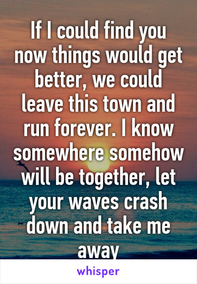 If I could find you now things would get better, we could leave this town and run forever. I know somewhere somehow will be together, let your waves crash down and take me away