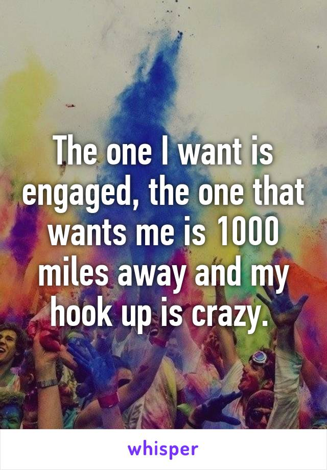 The one I want is engaged, the one that wants me is 1000 miles away and my hook up is crazy.