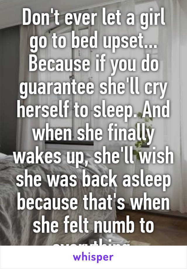 Don't ever let a girl go to bed upset... Because if you do guarantee she'll cry herself to sleep. And when she finally wakes up, she'll wish she was back asleep because that's when she felt numb to everything.