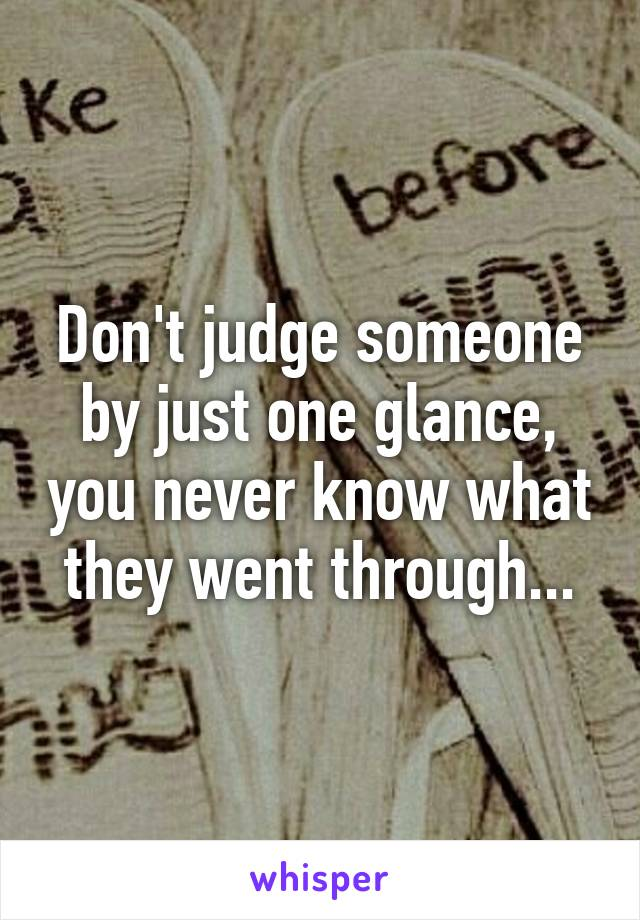 Don't judge someone by just one glance, you never know what they went through...