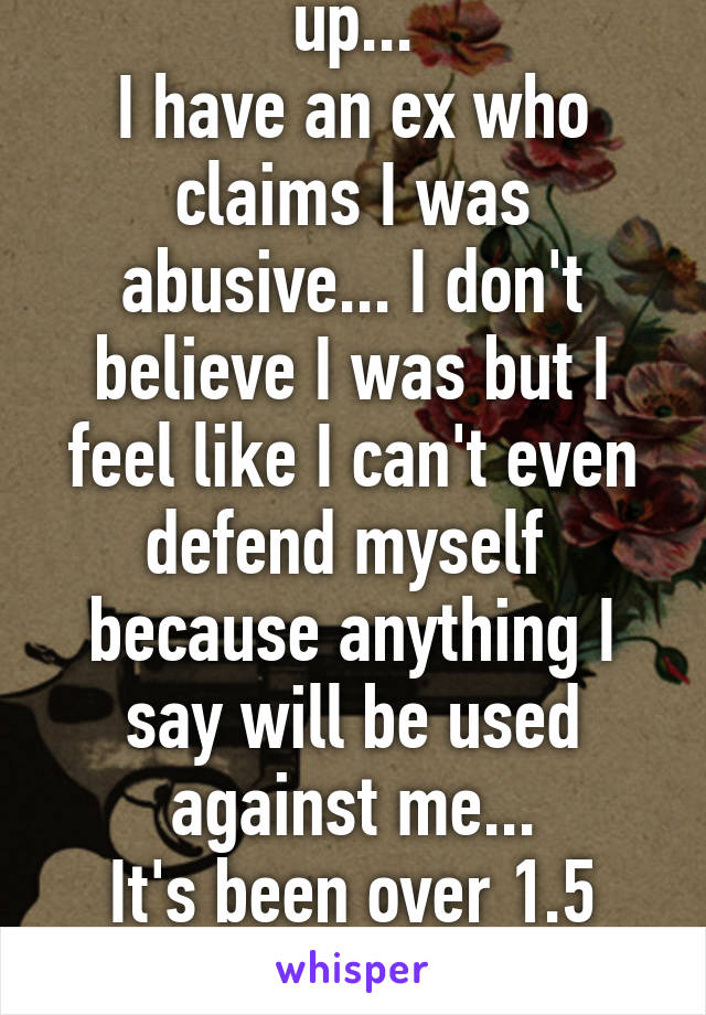 God I feel so fucked up... I have an ex who claims I was abusive... I don't believe I was but I feel like I can't even defend myself  because anything I say will be used against me... It's been over 1.5 years. I feel unloveable...