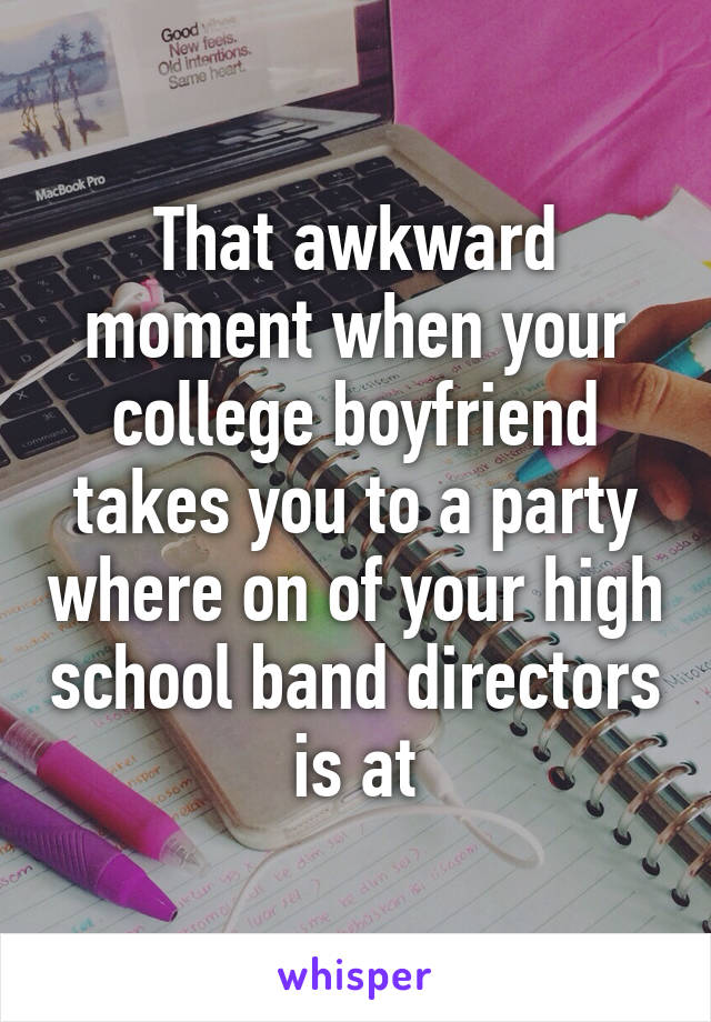 That awkward moment when your college boyfriend takes you to a party where on of your high school band directors is at