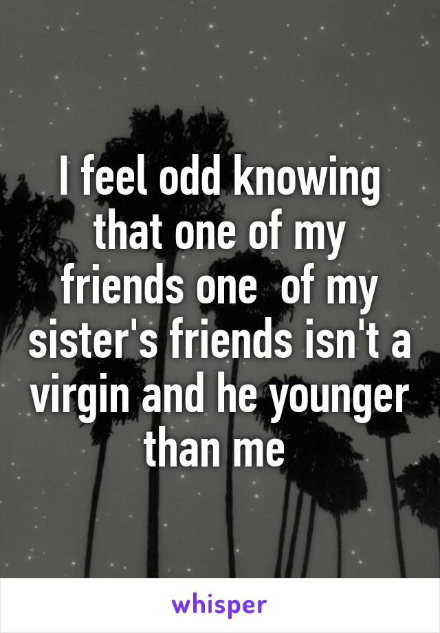 I feel odd knowing that one of my friends one  of my sister's friends isn't a virgin and he younger than me