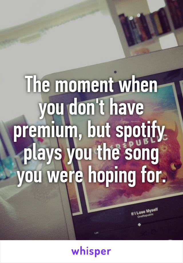 The moment when you don't have premium, but spotify  plays you the song you were hoping for.