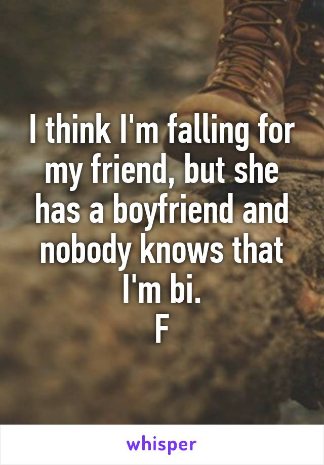 I think I'm falling for my friend, but she has a boyfriend and nobody knows that I'm bi. F
