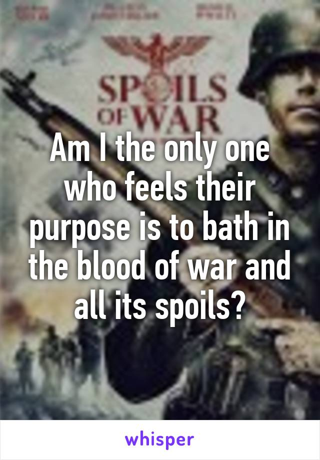 Am I the only one who feels their purpose is to bath in the blood of war and all its spoils?