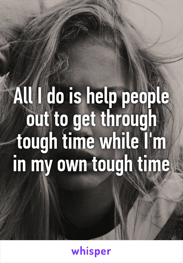 All I do is help people out to get through tough time while I'm in my own tough time