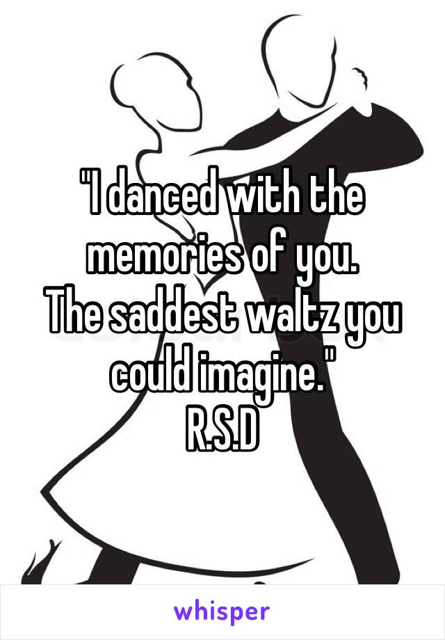 """I danced with the memories of you.  The saddest waltz you could imagine."" R.S.D"