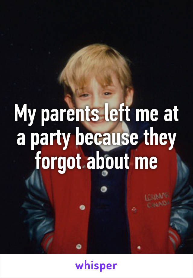 My parents left me at a party because they forgot about me
