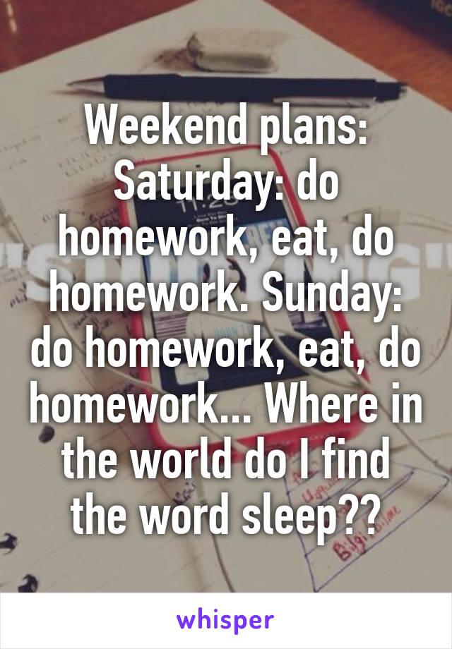 Weekend plans: Saturday: do homework, eat, do homework. Sunday: do homework, eat, do homework... Where in the world do I find the word sleep??