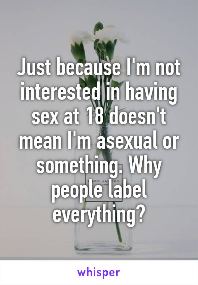 Just because I'm not interested in having sex at 18 doesn't mean I'm asexual or something. Why people label everything?