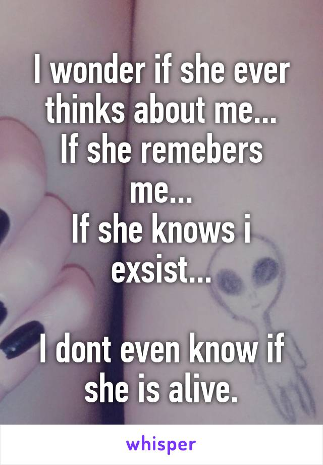 I wonder if she ever thinks about me... If she remebers me... If she knows i exsist...  I dont even know if she is alive.