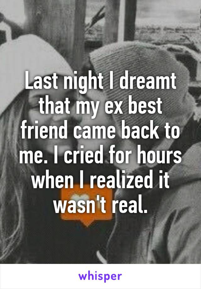 Last night I dreamt that my ex best friend came back to me. I cried for hours when I realized it wasn't real.