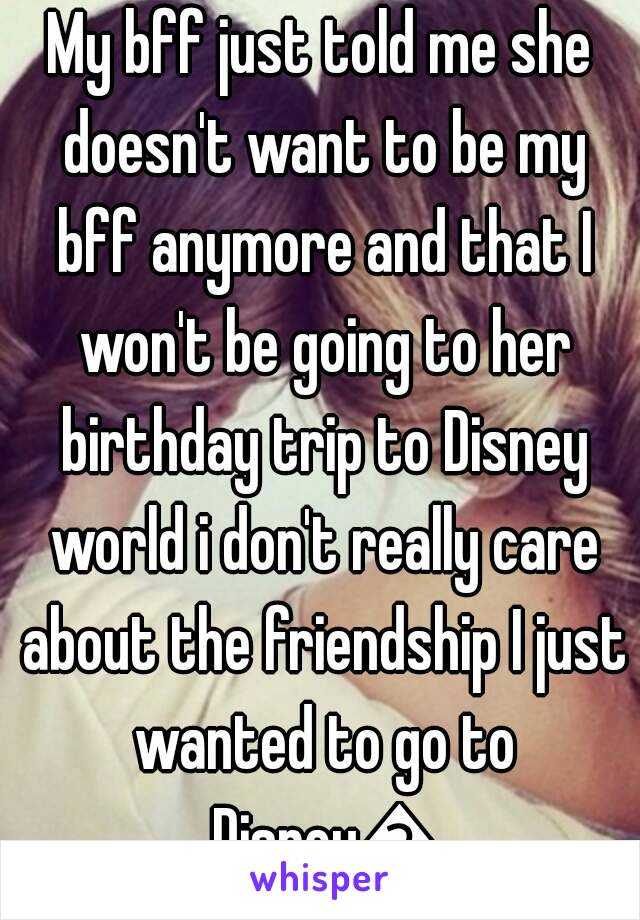 My bff just told me she doesn't want to be my bff anymore and that I won't be going to her birthday trip to Disney world i don't really care about the friendship I just wanted to go to Disney😭